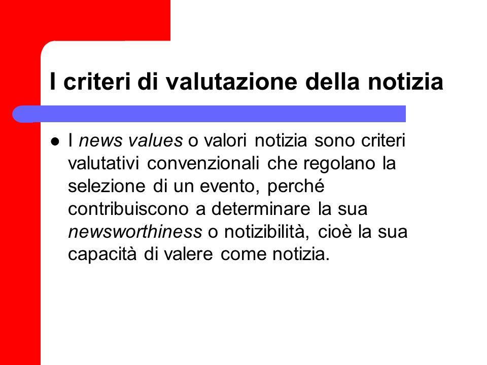 I criteri di valutazione della notizia I news values o valori notizia sono criteri valutativi convenzionali che regolano la selezione di un evento, pe