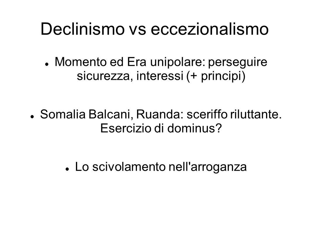 Declinismo vs eccezionalismo Momento ed Era unipolare: perseguire sicurezza, interessi (+ principi) Somalia Balcani, Ruanda: sceriffo riluttante. Eser