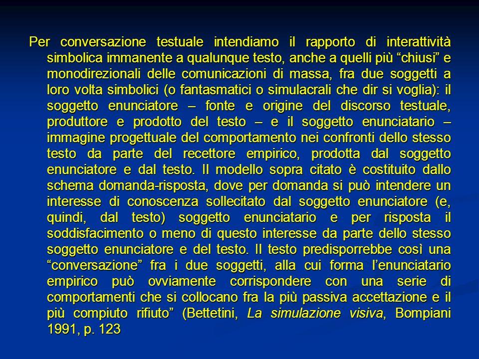 Per conversazione testuale intendiamo il rapporto di interattività simbolica immanente a qualunque testo, anche a quelli più chiusi e monodirezionali