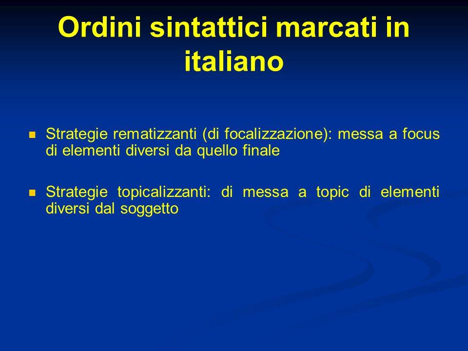 Ordini sintattici marcati in italiano Strategie rematizzanti (di focalizzazione): messa a focus di elementi diversi da quello finale Strategie topical