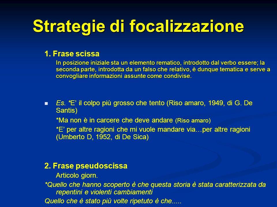 Strategie di focalizzazione 1. Frase scissa In posizione iniziale sta un elemento rematico, introdotto dal verbo essere; la seconda parte, introdotta