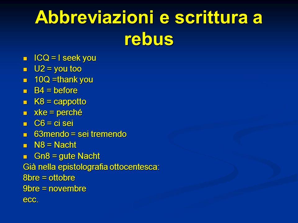 Abbreviazioni e scrittura a rebus ICQ = I seek you ICQ = I seek you U2 = you too U2 = you too 10Q =thank you 10Q =thank you B4 = before B4 = before K8