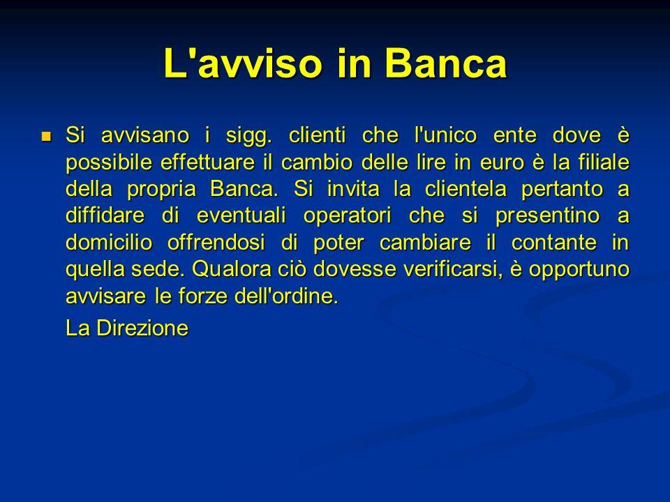 L'avviso in Banca Si avvisano i sigg. clienti che l'unico ente dove è possibile effettuare il cambio delle lire in euro è la filiale della propria Ban