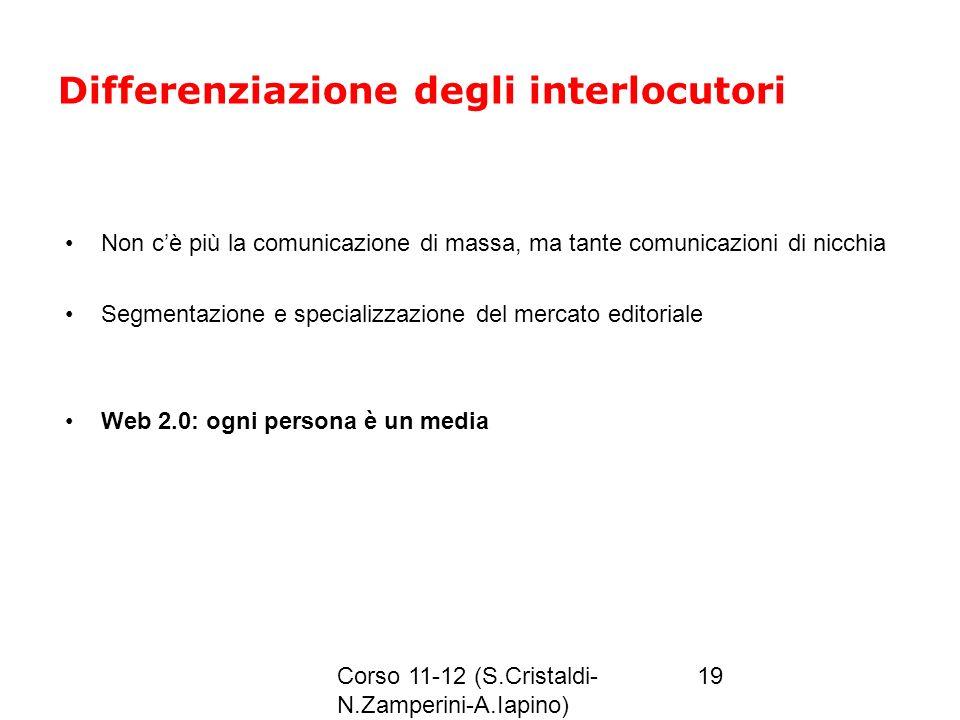 Corso 11-12 (S.Cristaldi- N.Zamperini-A.Iapino) 19 Differenziazione degli interlocutori Non cè più la comunicazione di massa, ma tante comunicazioni d