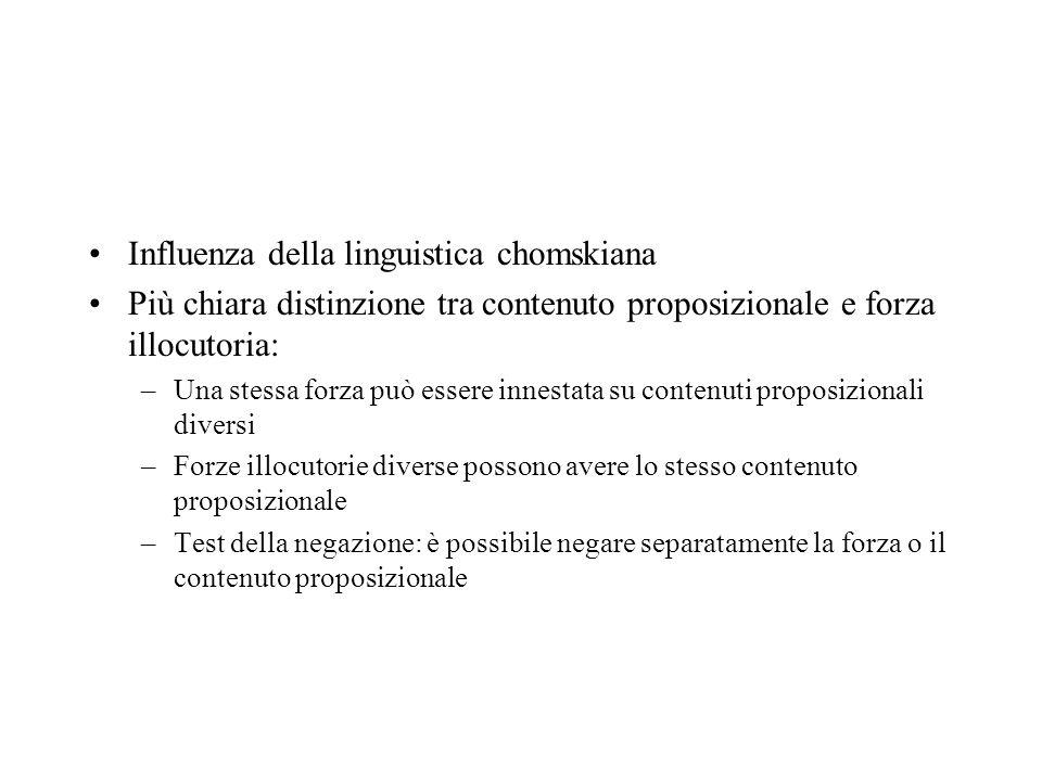 Influenza della linguistica chomskiana Più chiara distinzione tra contenuto proposizionale e forza illocutoria: –Una stessa forza può essere innestata