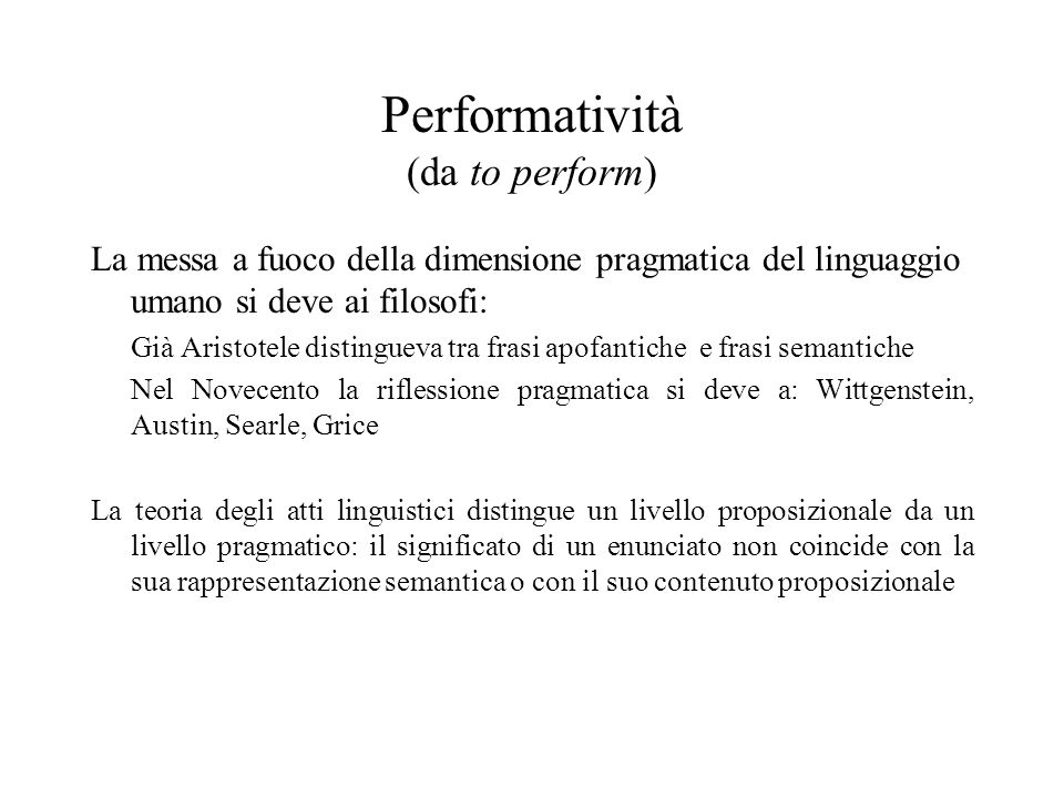 Performatività (da to perform) La messa a fuoco della dimensione pragmatica del linguaggio umano si deve ai filosofi: Già Aristotele distingueva tra f