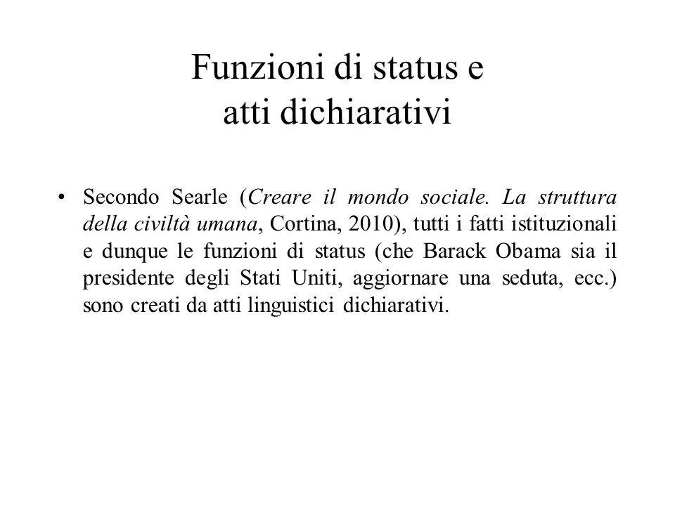 Funzioni di status e atti dichiarativi Secondo Searle (Creare il mondo sociale. La struttura della civiltà umana, Cortina, 2010), tutti i fatti istitu