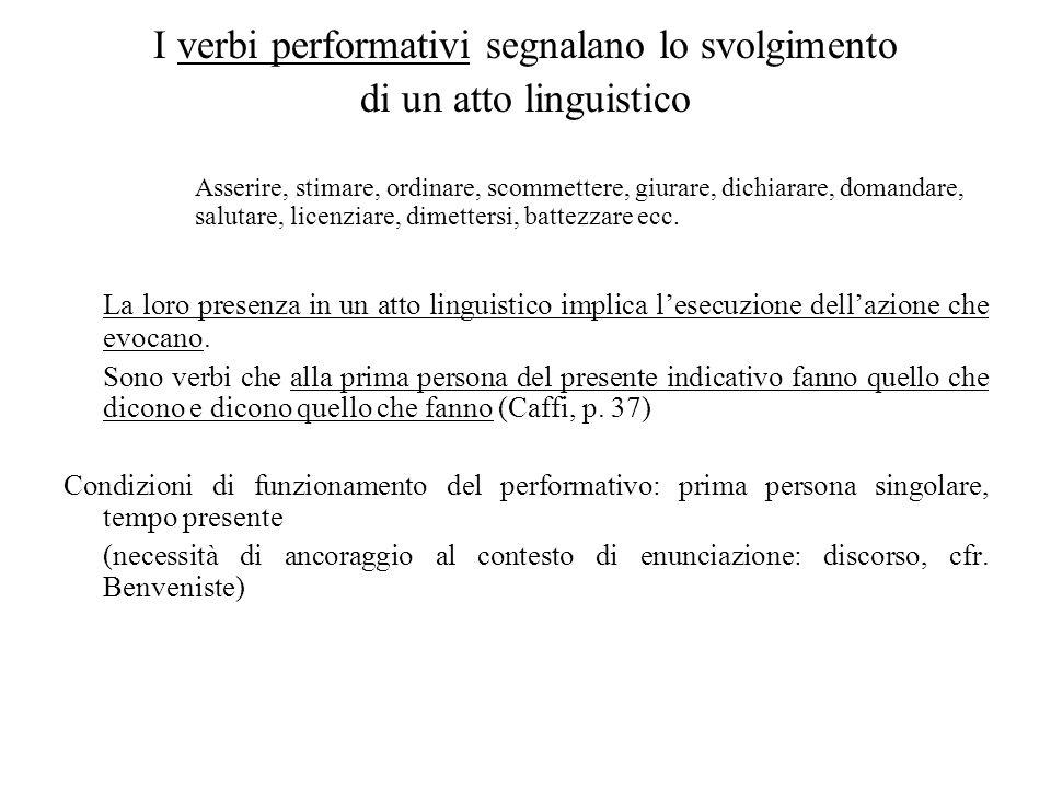 I verbi performativi segnalano lo svolgimento di un atto linguistico Asserire, stimare, ordinare, scommettere, giurare, dichiarare, domandare, salutar