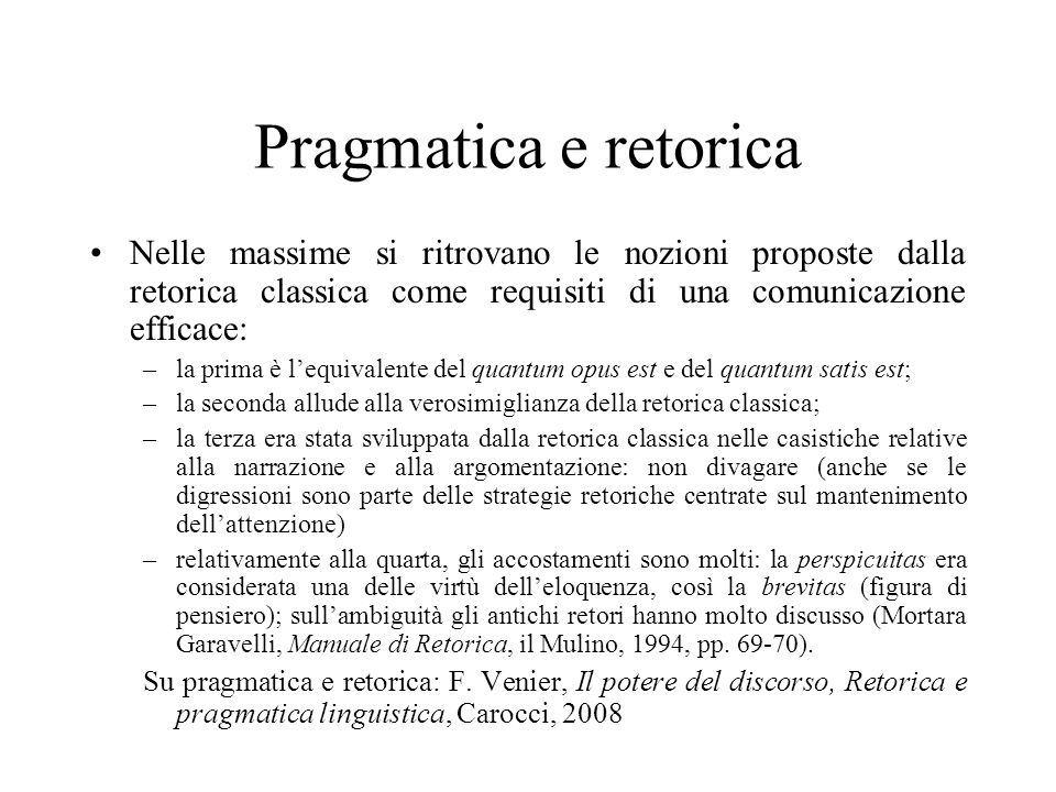 Pragmatica e retorica Nelle massime si ritrovano le nozioni proposte dalla retorica classica come requisiti di una comunicazione efficace: –la prima è
