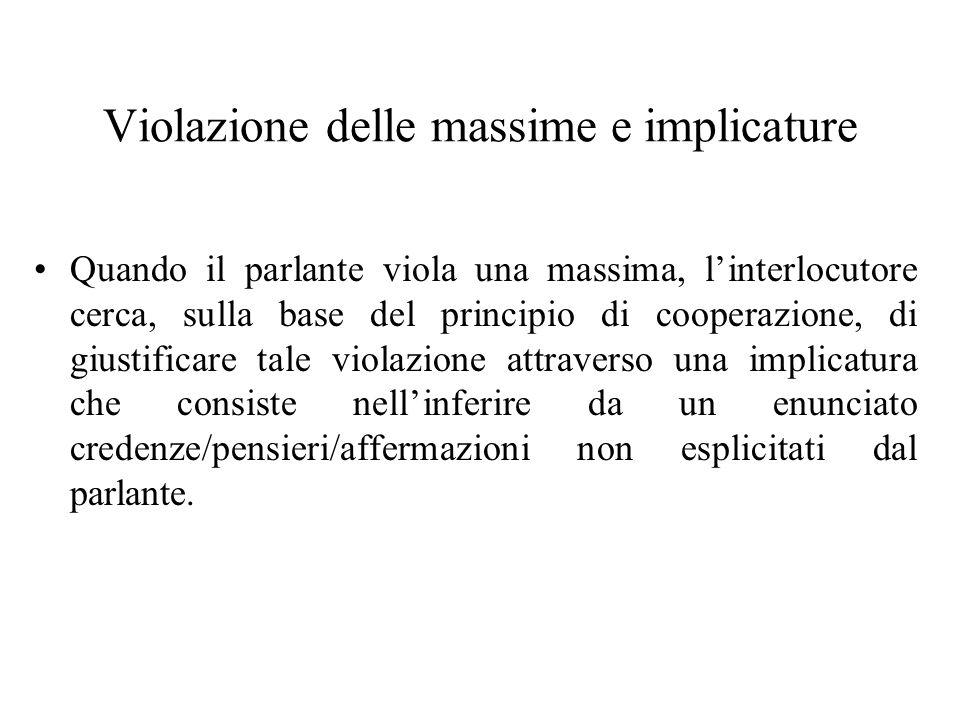 Violazione delle massime e implicature Quando il parlante viola una massima, linterlocutore cerca, sulla base del principio di cooperazione, di giusti