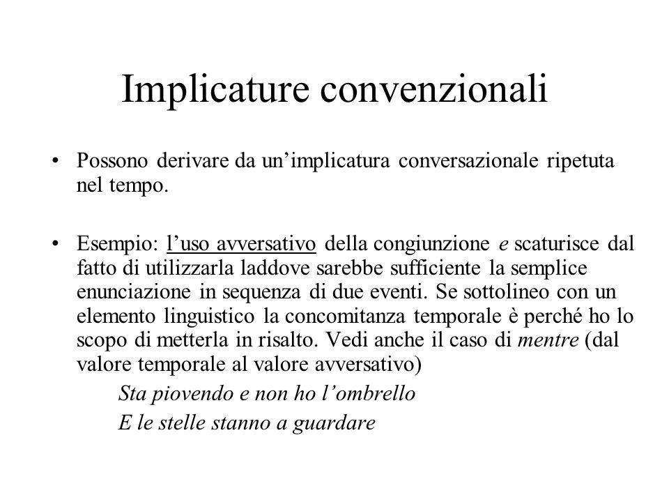 Implicature convenzionali Possono derivare da unimplicatura conversazionale ripetuta nel tempo. Esempio: luso avversativo della congiunzione e scaturi