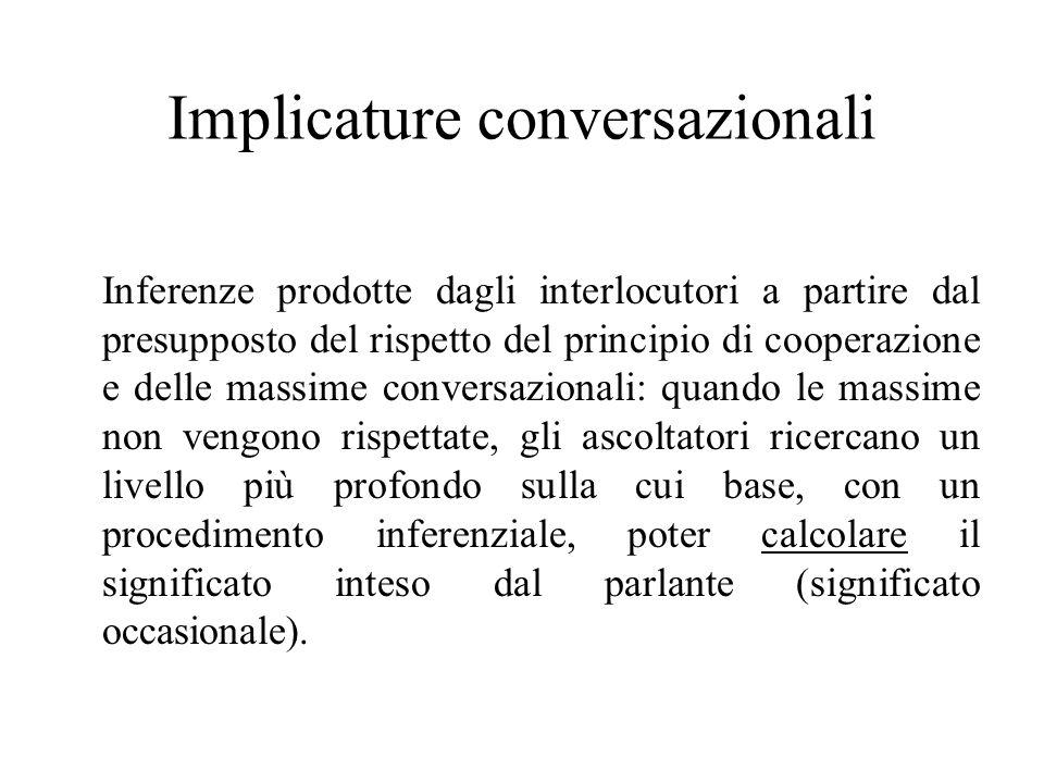 Implicature conversazionali Inferenze prodotte dagli interlocutori a partire dal presupposto del rispetto del principio di cooperazione e delle massim