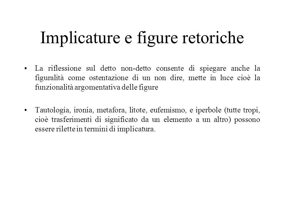 Implicature e figure retoriche La riflessione sul detto non-detto consente di spiegare anche la figuralità come ostentazione di un non dire, mette in