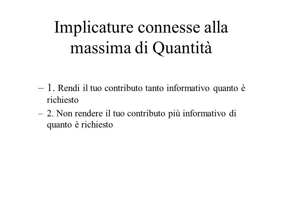 Implicature connesse alla massima di Quantità –1. Rendi il tuo contributo tanto informativo quanto è richiesto –2. Non rendere il tuo contributo più i