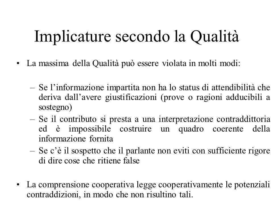 Implicature secondo la Qualità La massima della Qualità può essere violata in molti modi: –Se linformazione impartita non ha lo status di attendibilit