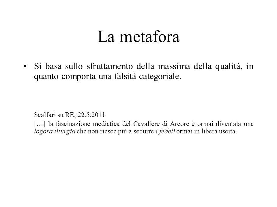 La metafora Si basa sullo sfruttamento della massima della qualità, in quanto comporta una falsità categoriale. Scalfari su RE, 22.5.2011 […] la fasci