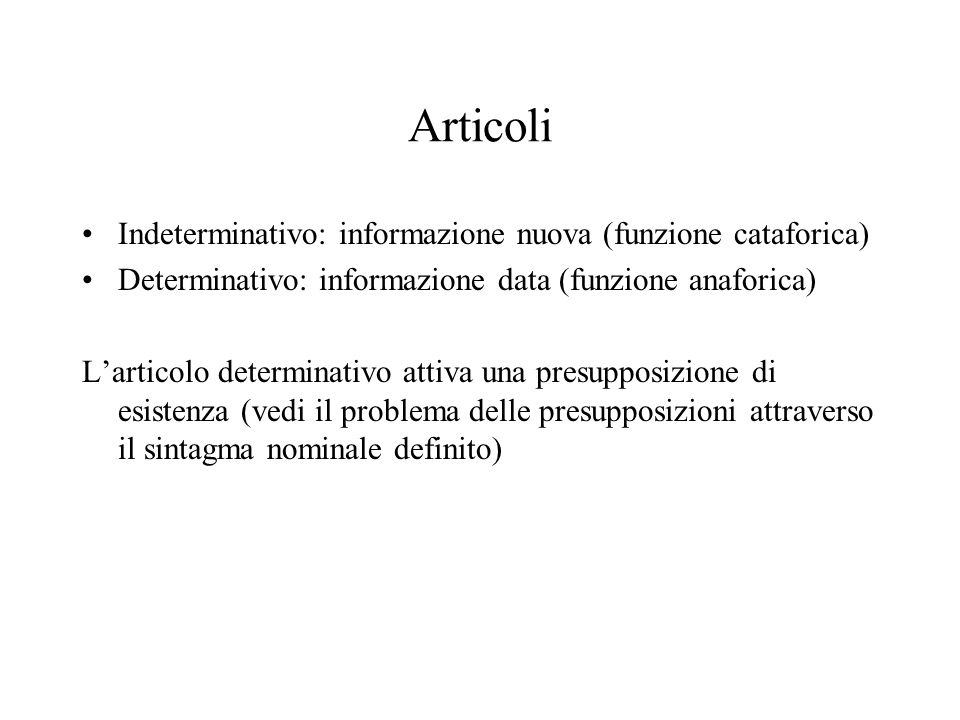 Articoli Indeterminativo: informazione nuova (funzione cataforica) Determinativo: informazione data (funzione anaforica) Larticolo determinativo attiv