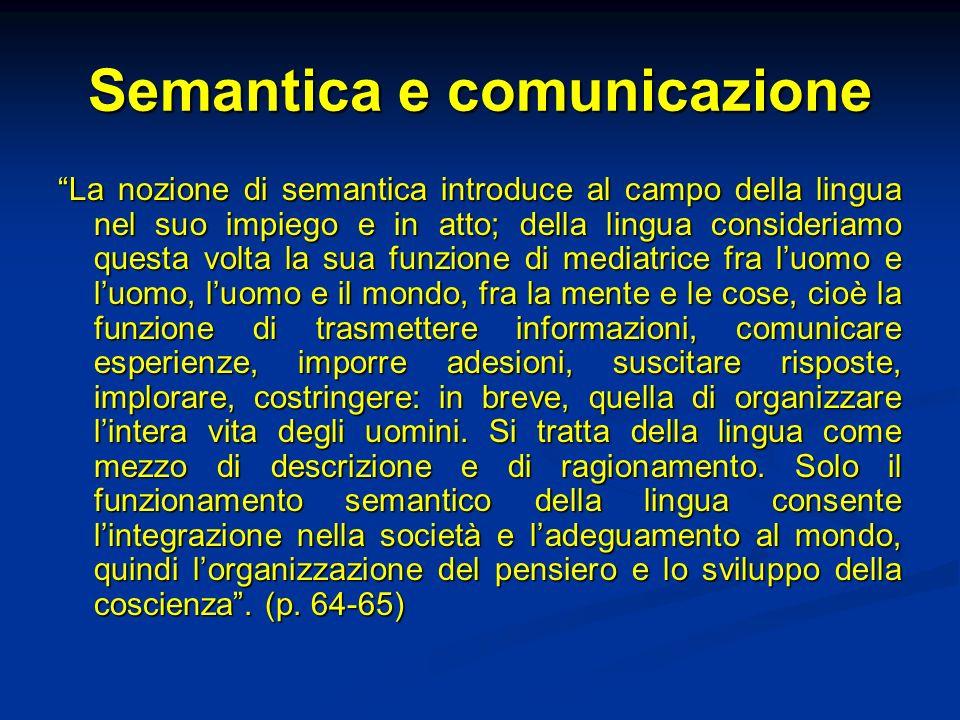 Semantica e comunicazione La nozione di semantica introduce al campo della lingua nel suo impiego e in atto; della lingua consideriamo questa volta la