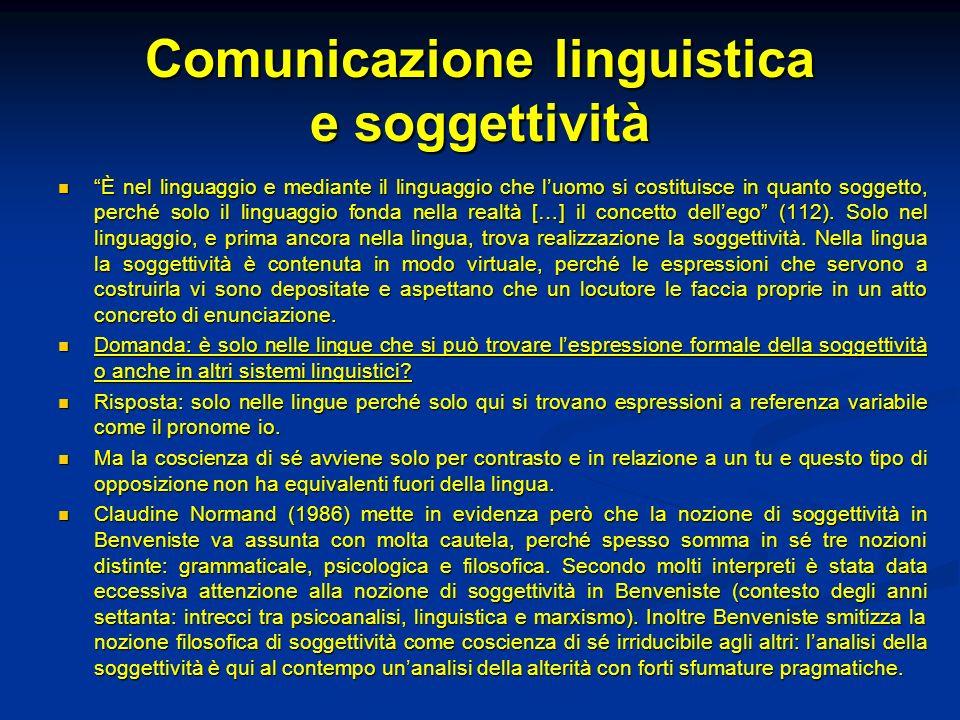 Comunicazione linguistica e soggettività È nel linguaggio e mediante il linguaggio che luomo si costituisce in quanto soggetto, perché solo il linguag