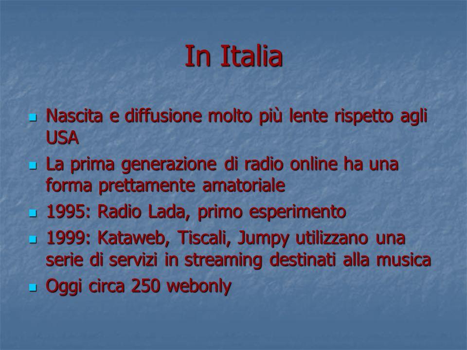 In Italia Nascita e diffusione molto più lente rispetto agli USA Nascita e diffusione molto più lente rispetto agli USA La prima generazione di radio online ha una forma prettamente amatoriale La prima generazione di radio online ha una forma prettamente amatoriale 1995: Radio Lada, primo esperimento 1995: Radio Lada, primo esperimento 1999: Kataweb, Tiscali, Jumpy utilizzano una serie di servizi in streaming destinati alla musica 1999: Kataweb, Tiscali, Jumpy utilizzano una serie di servizi in streaming destinati alla musica Oggi circa 250 webonly Oggi circa 250 webonly