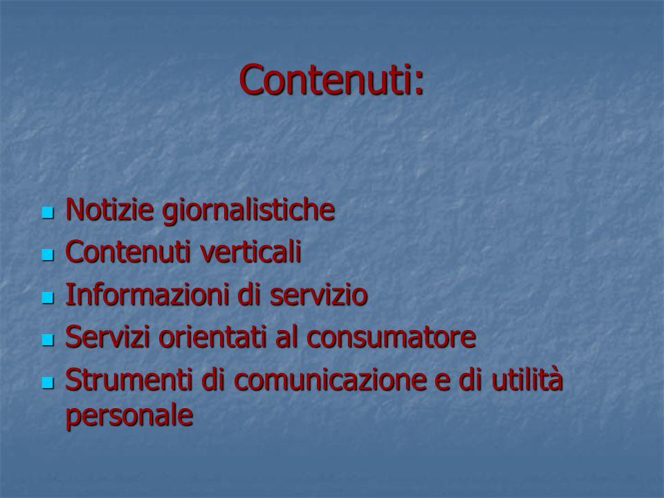 Contenuti: Notizie giornalistiche Notizie giornalistiche Contenuti verticali Contenuti verticali Informazioni di servizio Informazioni di servizio Servizi orientati al consumatore Servizi orientati al consumatore Strumenti di comunicazione e di utilità personale Strumenti di comunicazione e di utilità personale
