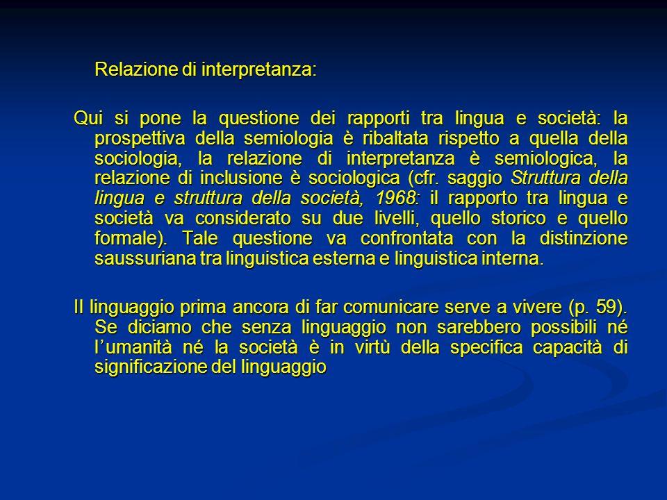 Relazione di interpretanza: Qui si pone la questione dei rapporti tra lingua e società: la prospettiva della semiologia è ribaltata rispetto a quella