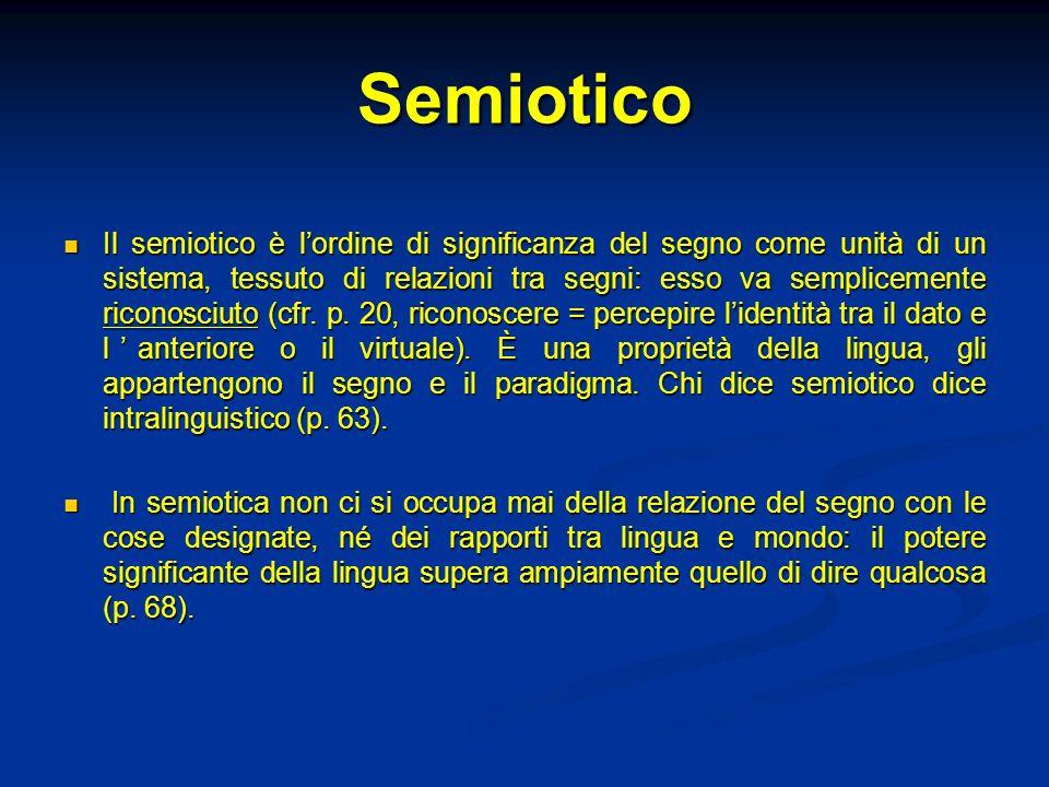 Semiotico Il semiotico è lordine di significanza del segno come unità di un sistema, tessuto di relazioni tra segni: esso va semplicemente riconosciut