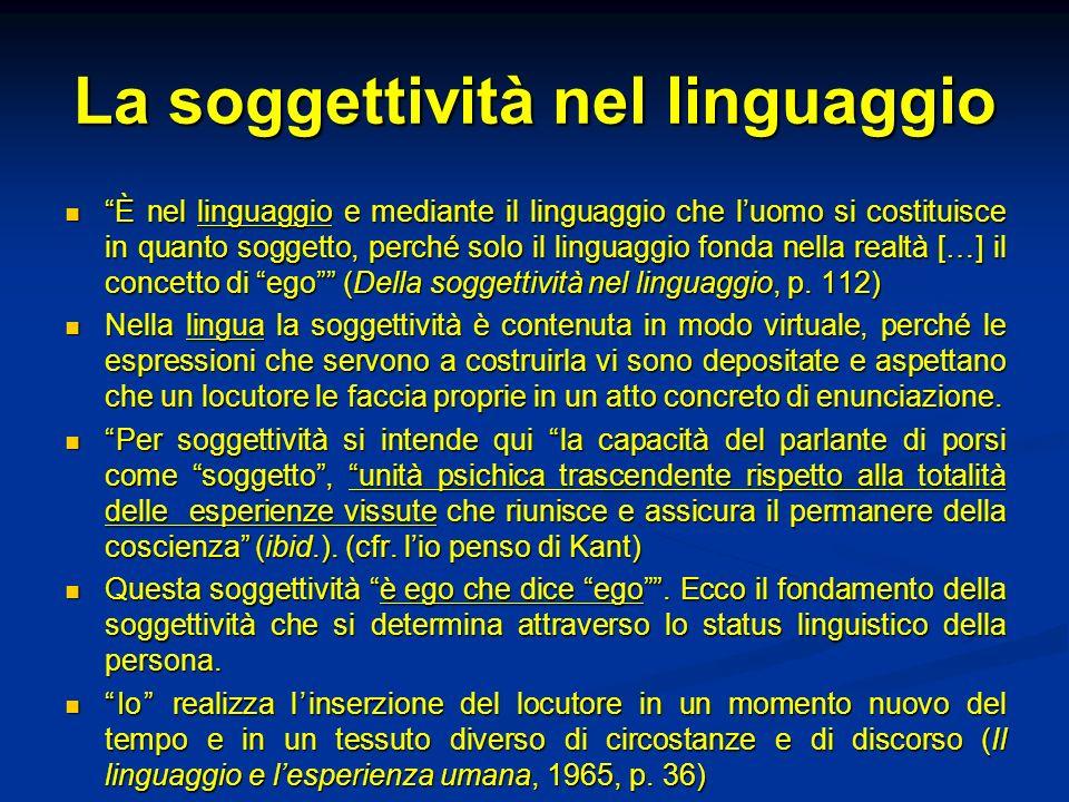 La soggettività nel linguaggio È nel linguaggio e mediante il linguaggio che luomo si costituisce in quanto soggetto, perché solo il linguaggio fonda