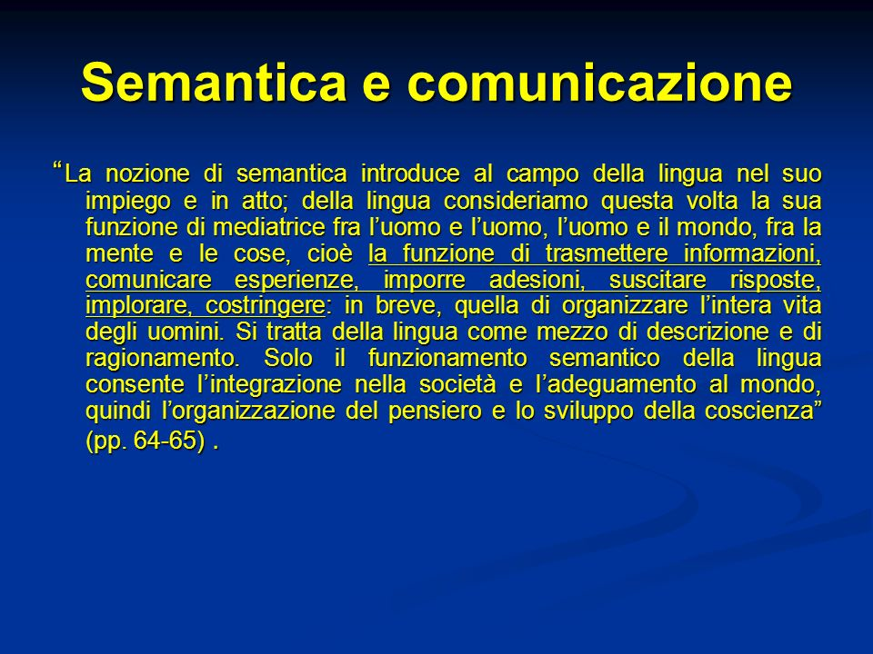 Semantica cognitiva Lo studio del significato appare inscindibile dallo studio dei processi mentali attraverso i quali i contenuti semantici vengono costruiti Recupero del rapporto tra semantica e comprensione Recupero del rapporto tra semantica e comprensione La semantica non è assunta come dimensione autonoma dai processi di conoscenza La semantica non è assunta come dimensione autonoma dai processi di conoscenza Necessità di definire il rapporto tra significato e concetto Necessità di definire il rapporto tra significato e concetto