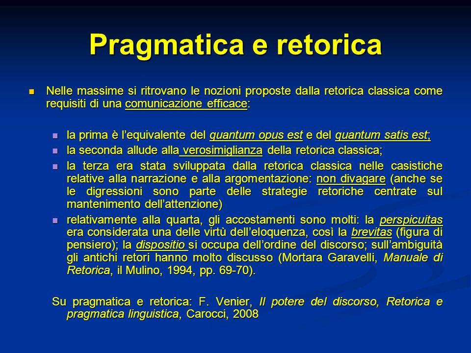 Pragmatica e retorica Nelle massime si ritrovano le nozioni proposte dalla retorica classica come requisiti di una comunicazione efficace: Nelle massi