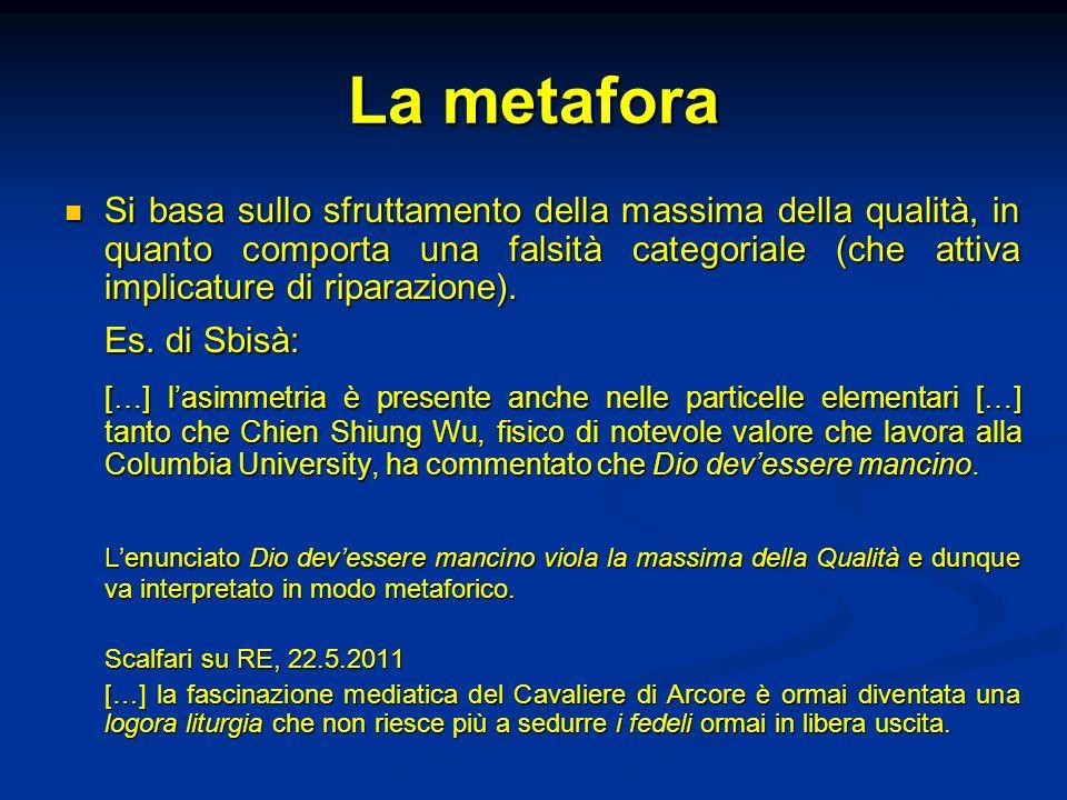 La metafora Si basa sullo sfruttamento della massima della qualità, in quanto comporta una falsità categoriale (che attiva implicature di riparazione)