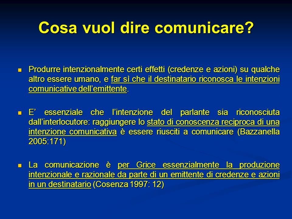 Cosa vuol dire comunicare? Produrre intenzionalmente certi effetti (credenze e azioni) su qualche altro essere umano, e far sì che il destinatario ric