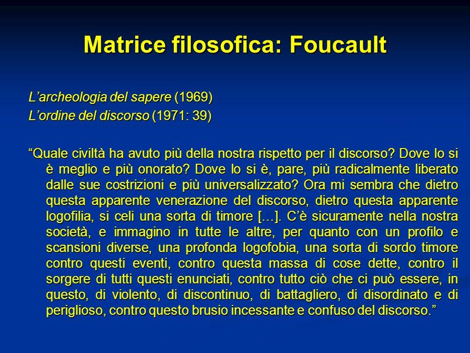 Matrice filosofica: Foucault Larcheologia del sapere (1969) Lordine del discorso (1971: 39) Quale civiltà ha avuto più della nostra rispetto per il di