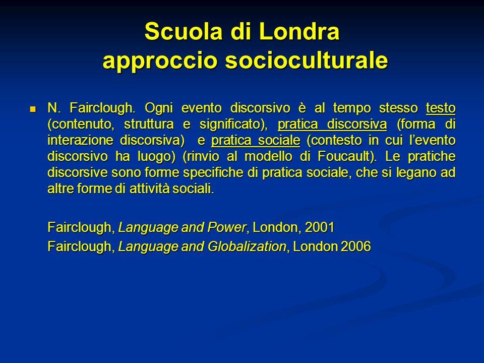 Scuola di Londra approccio socioculturale N. Fairclough. Ogni evento discorsivo è al tempo stesso testo (contenuto, struttura e significato), pratica