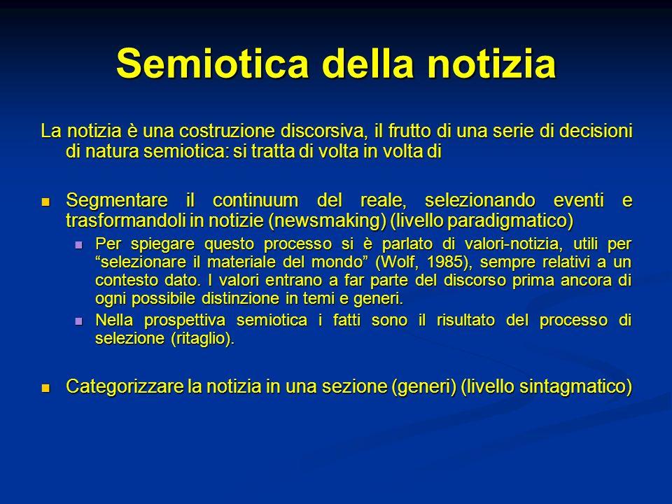Semiotica della notizia La notizia è una costruzione discorsiva, il frutto di una serie di decisioni di natura semiotica: si tratta di volta in volta