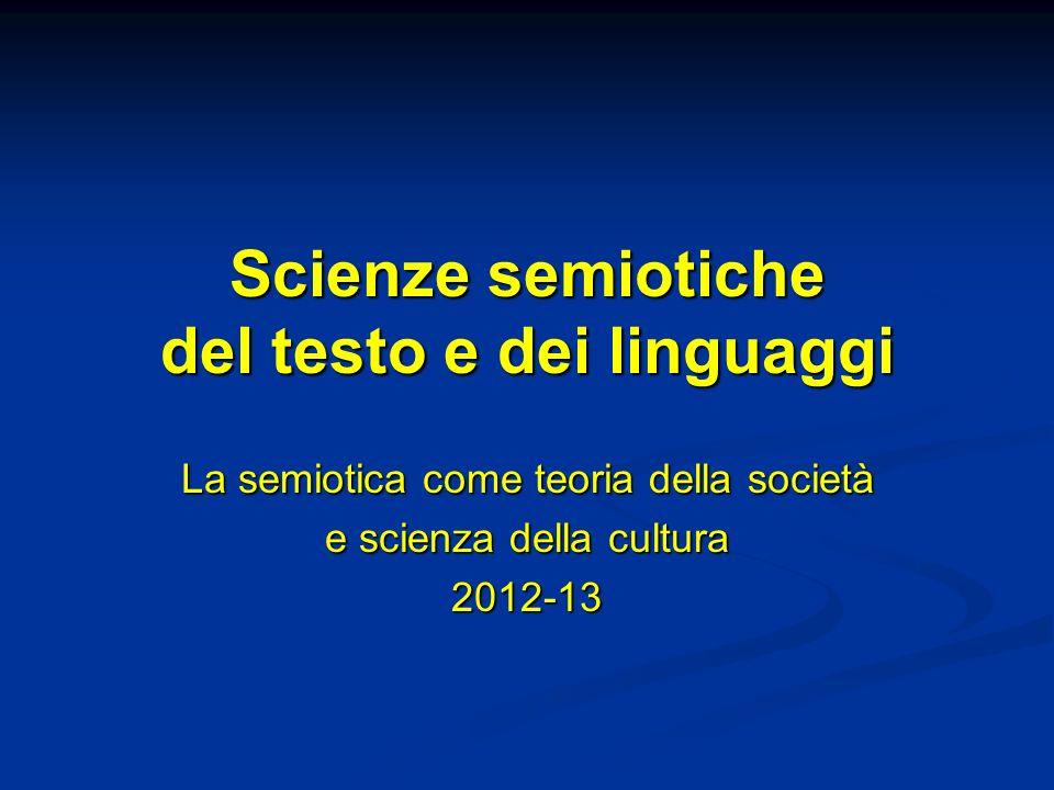 Scienze semiotiche del testo e dei linguaggi La semiotica come teoria della società e scienza della cultura 2012-13