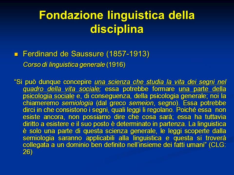 Fondazione linguistica della disciplina Ferdinand de Saussure (1857-1913) Ferdinand de Saussure (1857-1913) Corso di linguistica generale (1916) Si pu