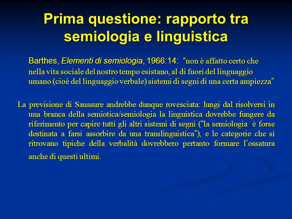 Prima questione: rapporto tra semiologia e linguistica Barthes, Elementi di semiologia, 1966:14: non è affatto certo che nella vita sociale del nostro