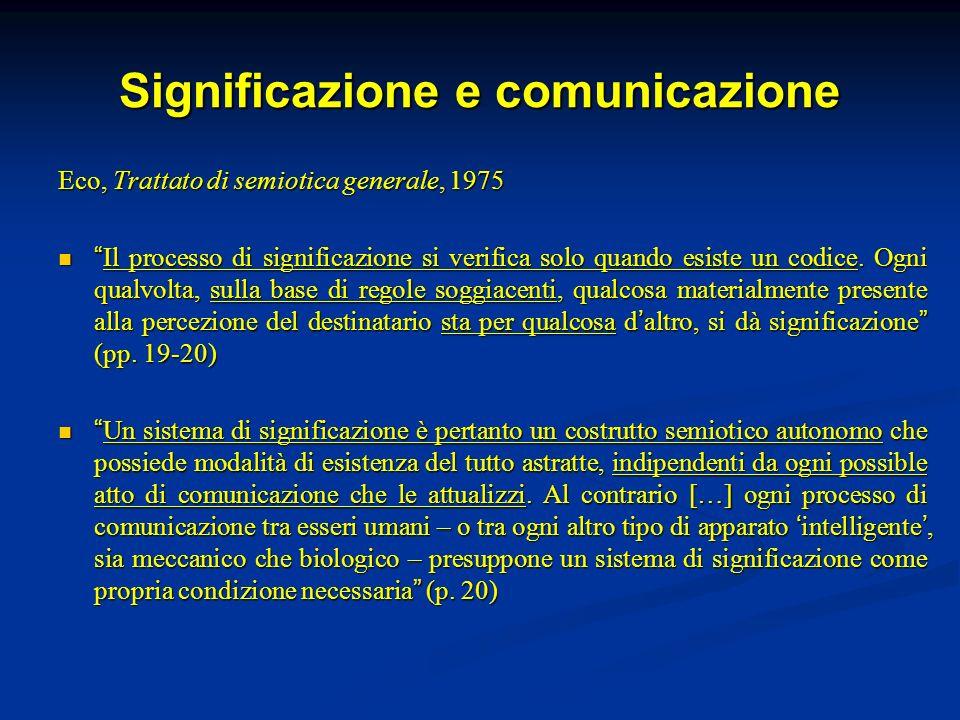Significazione e comunicazione Eco, Trattato di semiotica generale, 1975 Il processo di significazione si verifica solo quando esiste un codice. Ogni