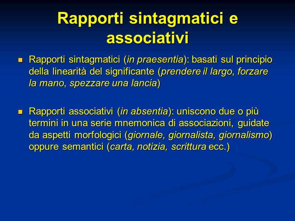 Rapporti sintagmatici e associativi Rapporti sintagmatici (in praesentia): basati sul principio della linearità del significante (prendere il largo, f