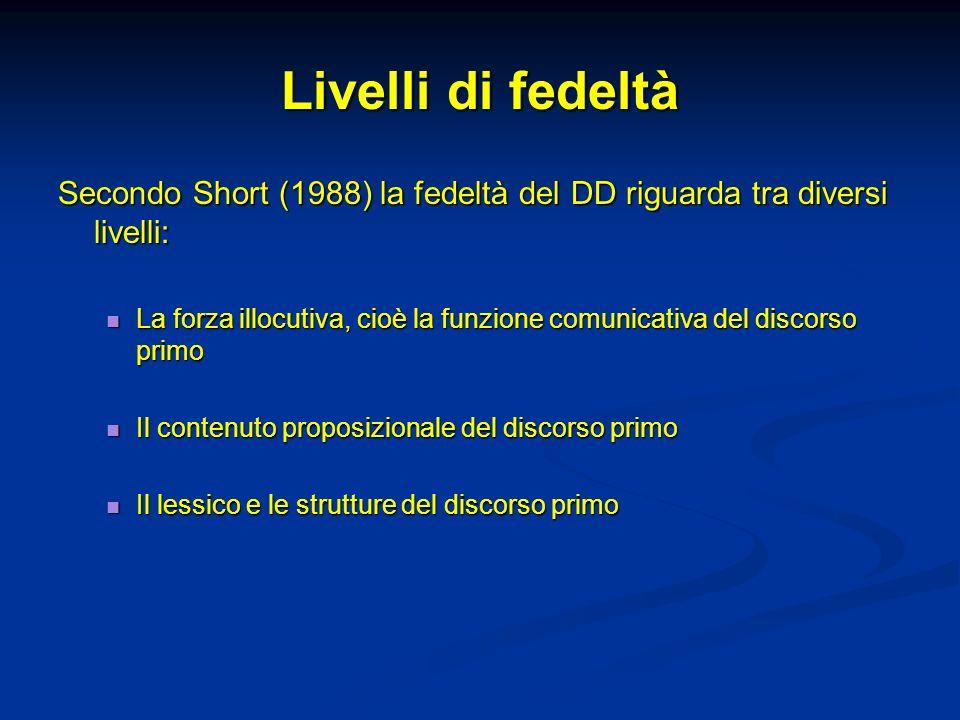 Livelli di fedeltà Secondo Short (1988) la fedeltà del DD riguarda tra diversi livelli: La forza illocutiva, cioè la funzione comunicativa del discors