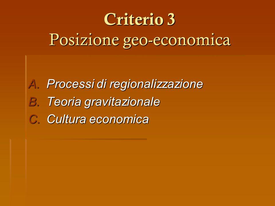 Criterio 3 Posizione geo-economica A.Processi di regionalizzazione B.Teoria gravitazionale C.Cultura economica