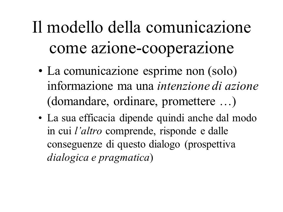 Il modello della comunicazione come azione-cooperazione La comunicazione esprime non (solo) informazione ma una intenzione di azione (domandare, ordinare, promettere …) La sua efficacia dipende quindi anche dal modo in cui laltro comprende, risponde e dalle conseguenze di questo dialogo (prospettiva dialogica e pragmatica)