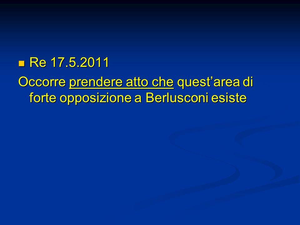Re 17.5.2011 Re 17.5.2011 Occorre prendere atto che questarea di forte opposizione a Berlusconi esiste