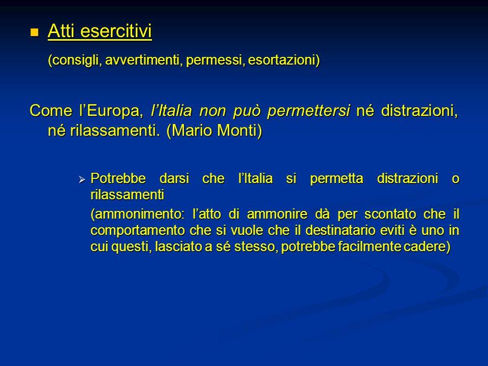 Atti esercitivi Atti esercitivi (consigli, avvertimenti, permessi, esortazioni) Come lEuropa, lItalia non può permettersi né distrazioni, né rilassame