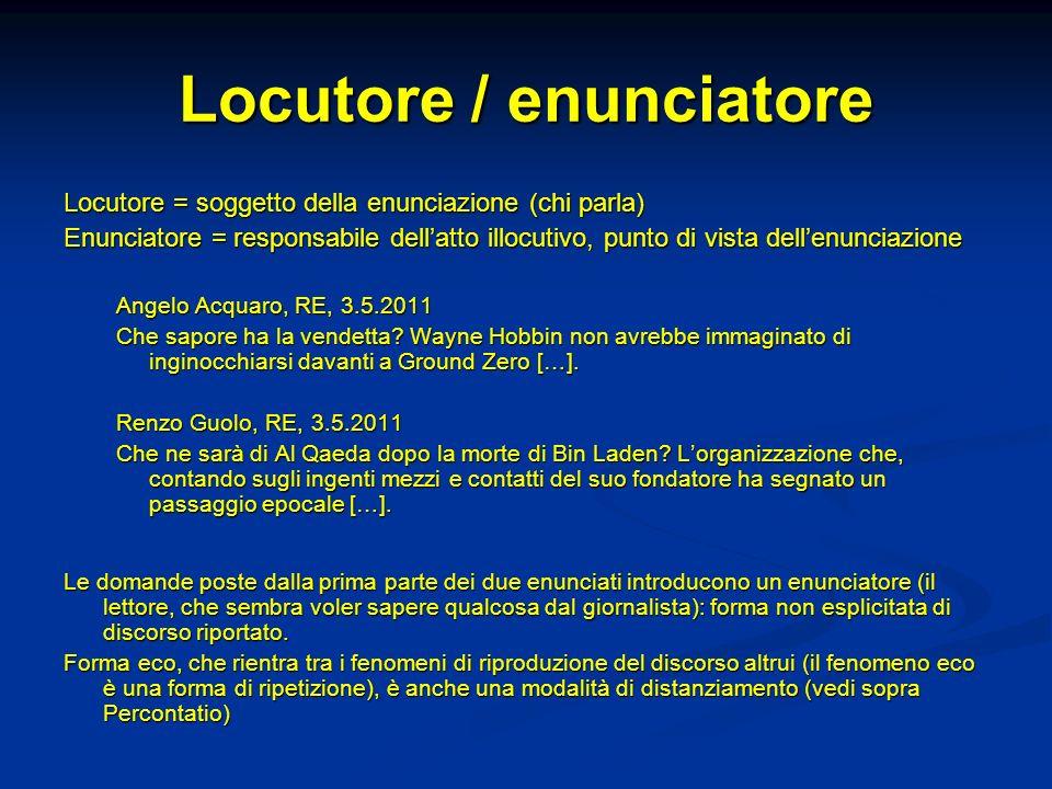 Locutore / enunciatore Locutore = soggetto della enunciazione (chi parla) Enunciatore = responsabile dellatto illocutivo, punto di vista dellenunciazi