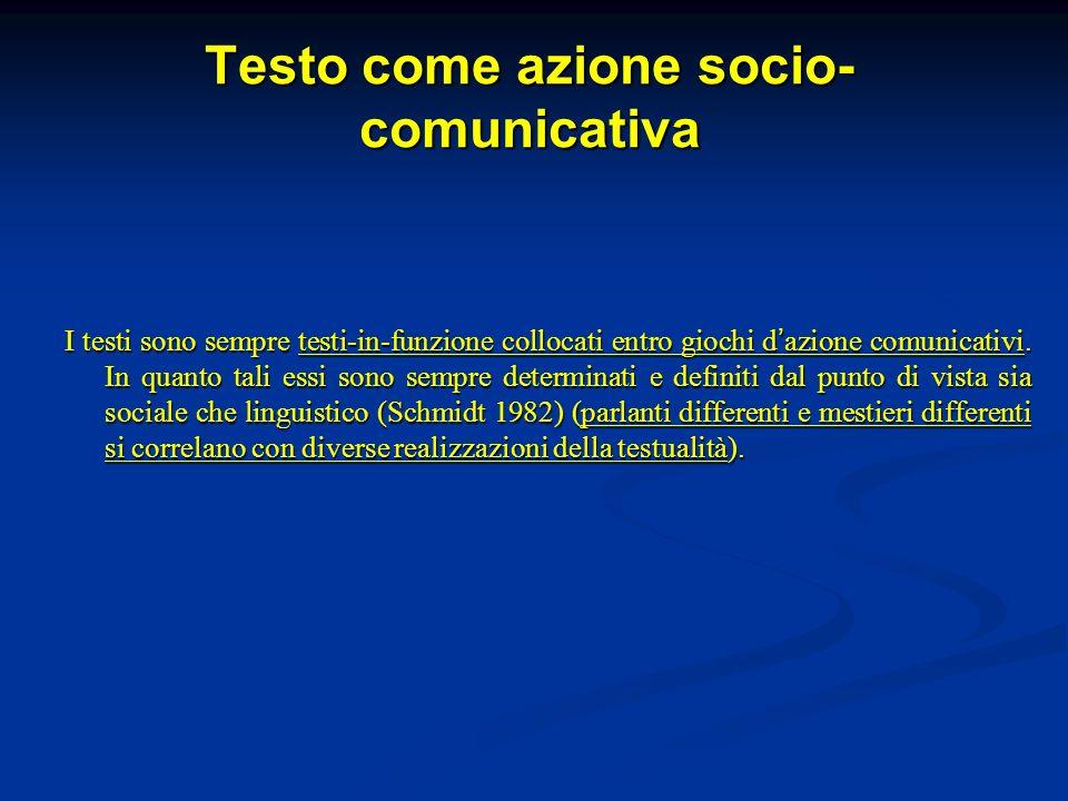Testo come azione socio- comunicativa I testi sono sempre testi-in-funzione collocati entro giochi d azione comunicativi.