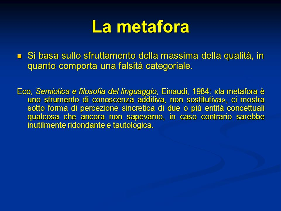 La metafora Si basa sullo sfruttamento della massima della qualità, in quanto comporta una falsità categoriale. Si basa sullo sfruttamento della massi