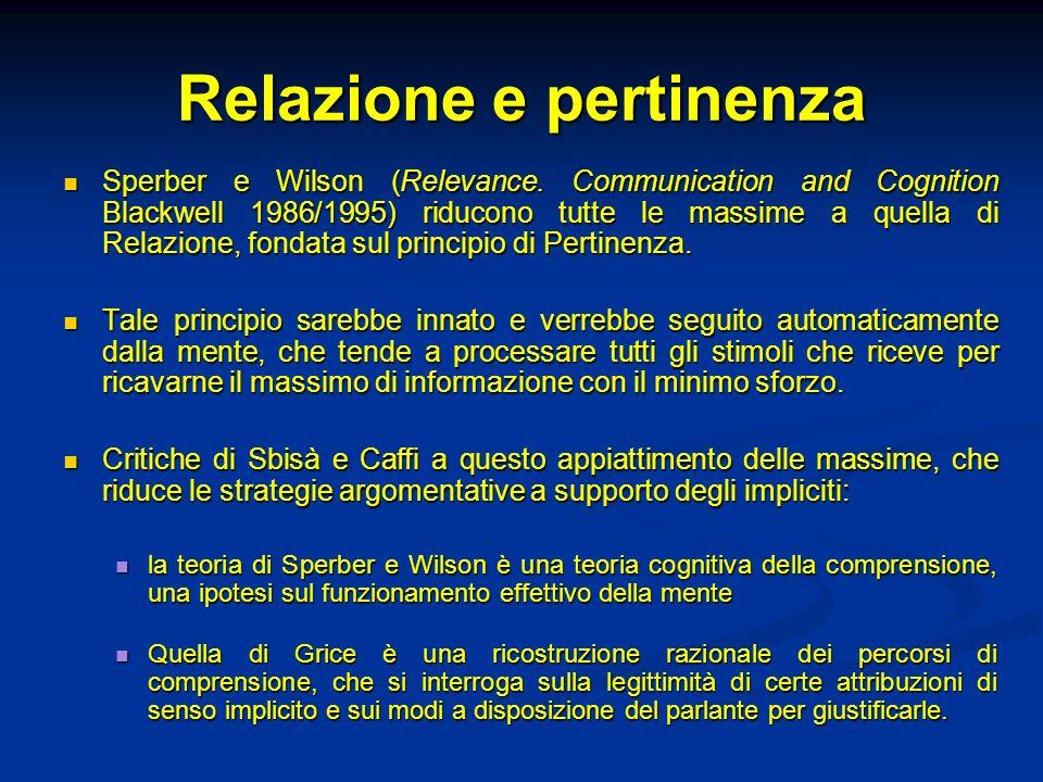 Relazione e pertinenza Sperber e Wilson (Relevance. Communication and Cognition Blackwell 1986/1995) riducono tutte le massime a quella di Relazione,