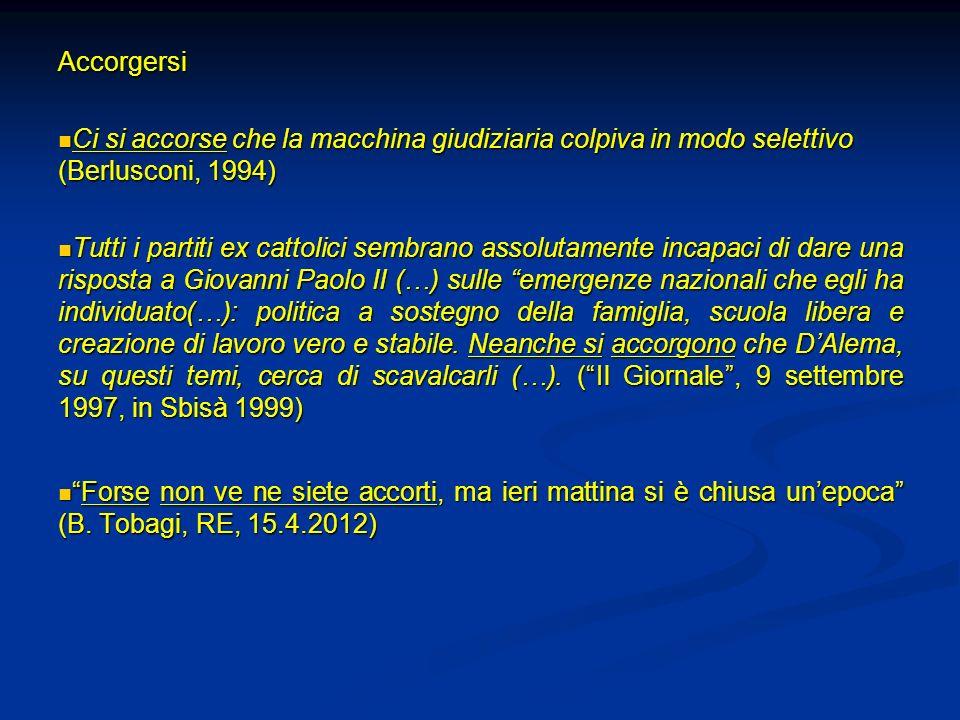 Accorgersi Ci si accorse che la macchina giudiziaria colpiva in modo selettivo (Berlusconi, 1994) Ci si accorse che la macchina giudiziaria colpiva in